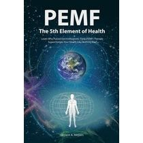 Pemf the Fifth Element of Health: Learn Why Pulsed Electromagnetic Field (Pemf) Therapy Supercharges Your Health Like Nothing Else!